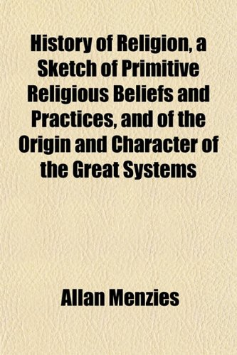9781152744127: History of Religion, a Sketch of Primitive Religious Beliefs and Practices, and of the Origin and Character of the Great Systems