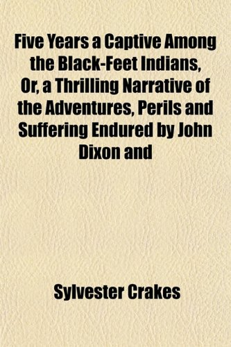 9781152759299: Five Years a Captive Among the Black-Feet Indians, Or, a Thrilling Narrative of the Adventures, Perils and Suffering Endured by John Dixon and