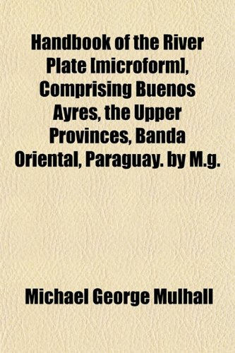 9781152763128: Handbook of the River Plate [microform], Comprising Buenos Ayres, the Upper Provinces, Banda Oriental, Paraguay. by M.g.