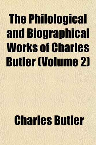 The Philological and Biographical Works of Charles Butler (Volume 2) (1152791656) by Butler, Charles