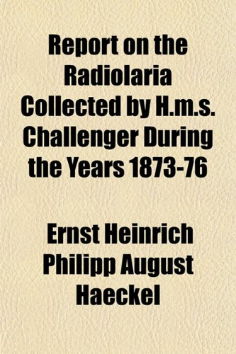 9781152800984: Report on the Radiolaria Collected by H.m.s. Challenger During the Years 1873-76
