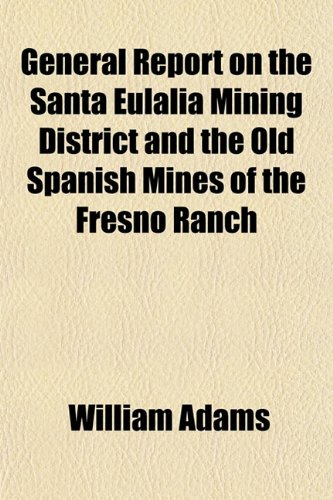 9781152829183: General Report on the Santa Eulalia Mining District and the Old Spanish Mines of the Fresno Ranch