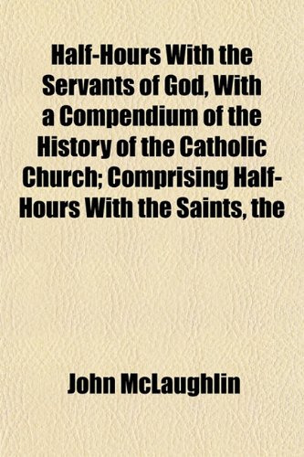 9781152831452: Half-Hours With the Servants of God, With a Compendium of the History of the Catholic Church; Comprising Half-Hours With the Saints, the