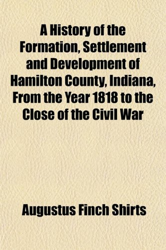 9781152834293: A History of the Formation, Settlement and Development of Hamilton County, Indiana, From the Year 1818 to the Close of the Civil War