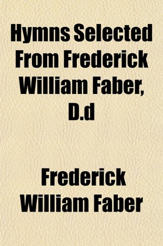 Hymns Selected From Frederick William Faber, D.d (9781152837430) by Faber, Frederick William