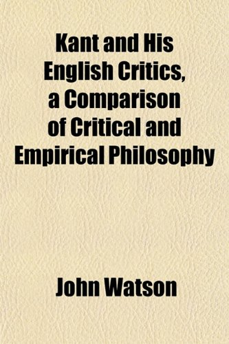 Kant and His English Critics, a Comparison of Critical and Empirical Philosophy (9781152842410) by Watson, John