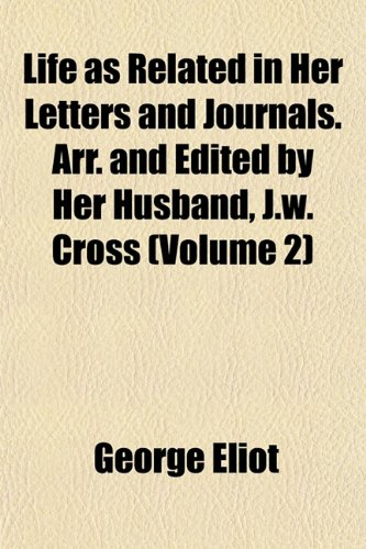 Life as Related in Her Letters and Journals. Arr. and Edited by Her Husband, J.w. Cross (Volume 2) (1152848283) by George Eliot