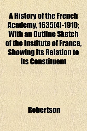 9781152854642: A History of the French Academy, 1635[4]-1910; With an Outline Sketch of the Institute of France, Showing Its Relation to Its Constituent