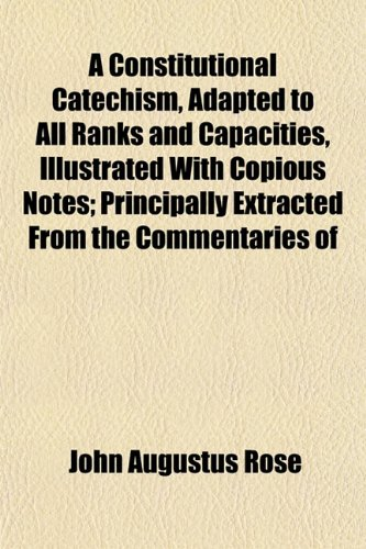 9781152881952: A Constitutional Catechism, Adapted to All Ranks and Capacities, Illustrated With Copious Notes; Principally Extracted From the Commentaries of