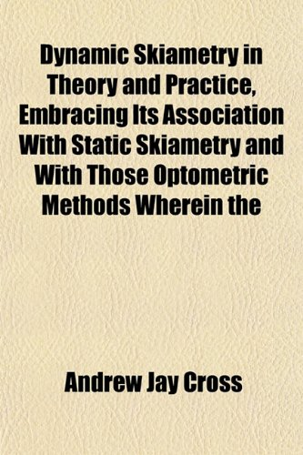 9781152885905: Dynamic Skiametry in Theory and Practice, Embracing Its Association With Static Skiametry and With Those Optometric Methods Wherein the