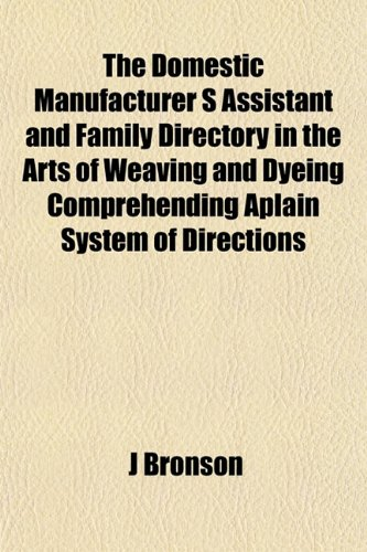 9781152888876: The Domestic Manufacturer S Assistant and Family Directory in the Arts of Weaving and Dyeing Comprehending Aplain System of Directions