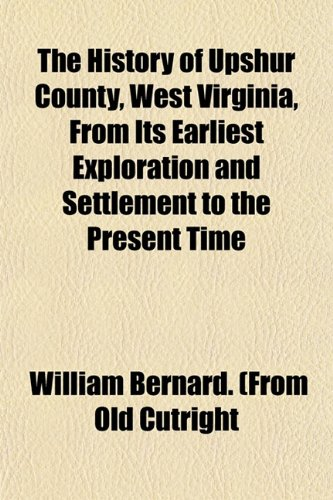 9781152957725: The History of Upshur County, West Virginia, From Its Earliest Exploration and Settlement to the Present Time