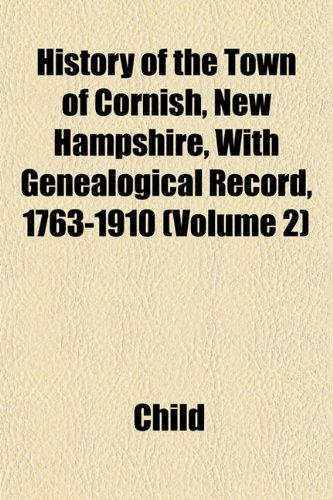 History of the Town of Cornish, New Hampshire, With Genealogical Record, 1763-1910 (Volume 2) (9781152963429) by Child