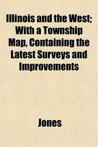 Illinois and the West; With a Township Map, Containing the Latest Surveys and Improvements (1152969706) by Jones