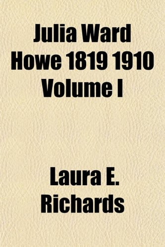 Julia Ward Howe 1819 1910 Volume I (1152987569) by Richards, Laura E.