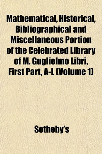 Mathematical, Historical, Bibliographical and Miscellaneous Portion of the Celebrated Library of M. Guglielmo Libri, First Part, A-L (Volume 1) (1153026945) by Sotheby's