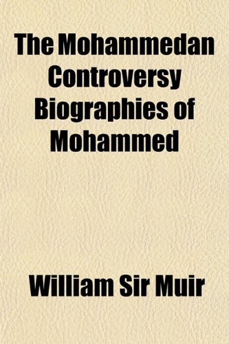 The Mohammedan Controversy: Biographies of Mohammed; Sprenger on Tradition; The Indian Liturgy.: ...