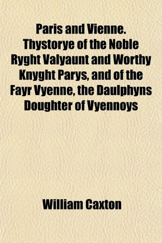 Paris and Vienne. Thystorye of the Noble Ryght Valyaunt and Worthy Knyght Parys, and of the Fayr Vyenne, the Daulphyns Doughter of Vyennoys (9781153079426) by Caxton, William