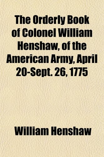 9781153082471: The Orderly Book of Colonel William Henshaw, of the American Army, April 20-Sept. 26, 1775
