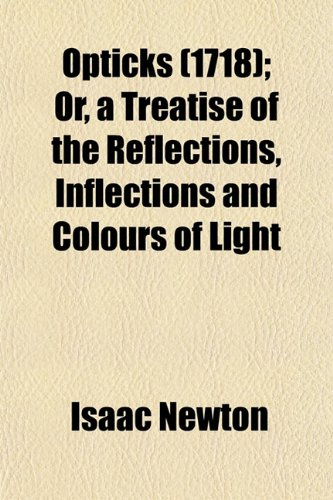 Opticks (1718); Or, a Treatise of the Reflections, Inflections and Colours of Light (9781153084062) by Isaac Newton