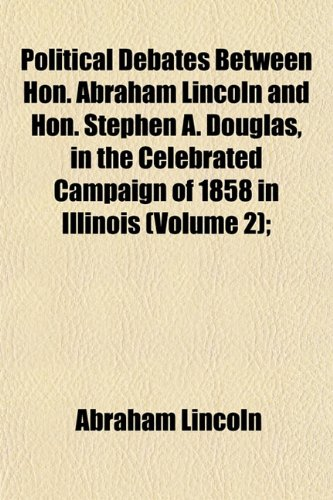 Political Debates Between Hon. Abraham Lincoln and Hon. Stephen A. Douglas, in the Celebrated Campaign of 1858 in Illinois (Volume 2); (1153092255) by Abraham Lincoln