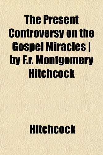The Present Controversy on the Gospel Miracles | by F.r. Montgomery Hitchcock (9781153099608) by Hitchcock