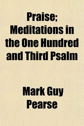 Praise; Meditations in the One Hundred and Third Psalm (9781153104852) by Pearse, Mark Guy