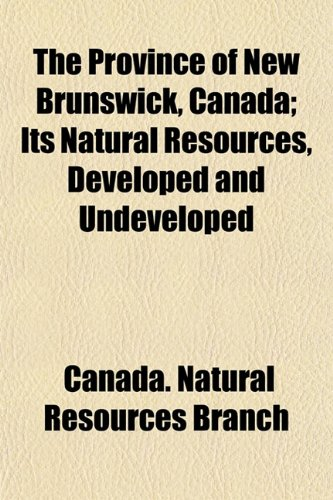 9781153110778: The Province of New Brunswick, Canada; Its Natural Resources, Developed and Undeveloped