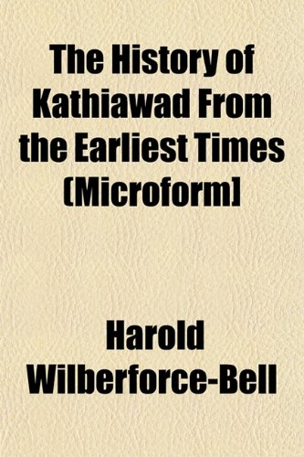 The History of Kathiawad From the Earliest: Wilberforce-Bell, Harold