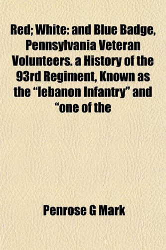 Red; White: and Blue Badge, Pennsylvania Veteran Volunteers. a History of the 93rd Regiment, Known ...