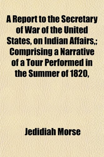 9781153136617: A Report to the Secretary of War of the United States, on Indian Affairs,; Comprising a Narrative of a Tour Performed in the Summer of 1820,