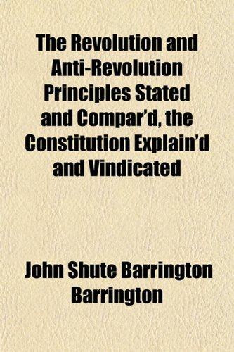 9781153139007: The Revolution and Anti-Revolution Principles Stated and Compar'd, the Constitution Explain'd and Vindicated