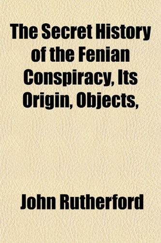The Secret History of the Fenian Conspiracy, Its Origin, Objects, (1153146878) by John Rutherford