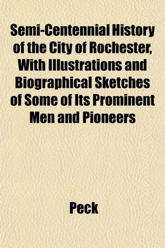 Semi-Centennial History of the City of Rochester, With Illustrations and Biographical Sketches of Some of Its Prominent Men and Pioneers (1153153467) by Peck