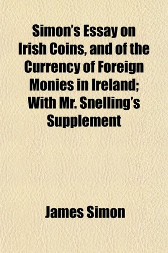 Simon's Essay on Irish Coins, and of the Currency of Foreign Monies in Ireland; With Mr. Snelling's Supplement (1153154382) by Simon, James
