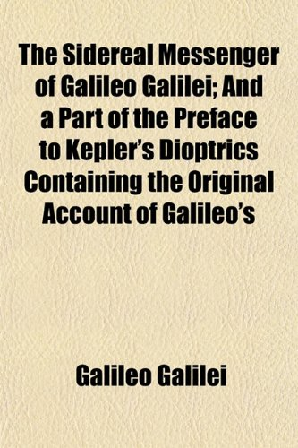 The Sidereal Messenger of Galileo Galilei; And a Part of the Preface to Kepler's Dioptrics Containing the Original Account of Galileo's (1153156857) by Galilei, Galileo