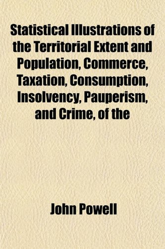 Statistical Illustrations of the Territorial Extent and Population, Commerce, Taxation, Consumption, Insolvency, Pauperism, and Crime, of the (1153163446) by John Powell