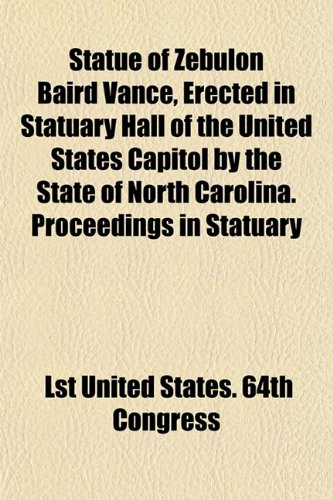 9781153169479: Statue of Zebulon Baird Vance, Erected in Statuary Hall of the United States Capitol by the State of North Carolina. Proceedings in Statuary