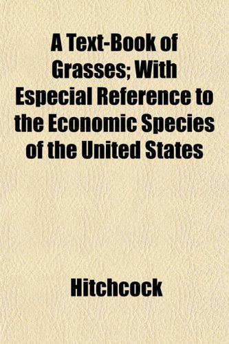 A Text-Book of Grasses; With Especial Reference to the Economic Species of the United States (9781153177382) by Hitchcock