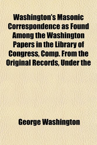 Washington's Masonic Correspondence as Found Among the Washington Papers in the Library of Congress, Comp. from the Original Records, Under the (9781153207256) by Washington, George