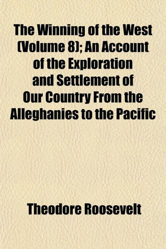 The Winning of the West (Volume 8); An Account of the Exploration and Settlement of Our Country from the Alleghanies to the Pacific (9781153212243) by Roosevelt, Theodore IV
