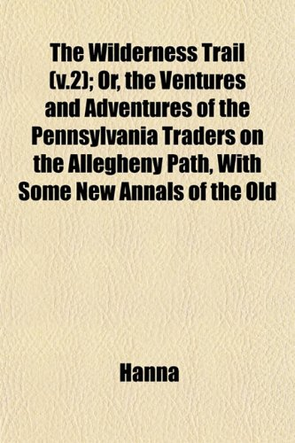 The Wilderness Trail (v.2); Or, the Ventures and Adventures of the Pennsylvania Traders on the Allegheny Path, With Some New Annals of the Old (9781153215749) by Hanna