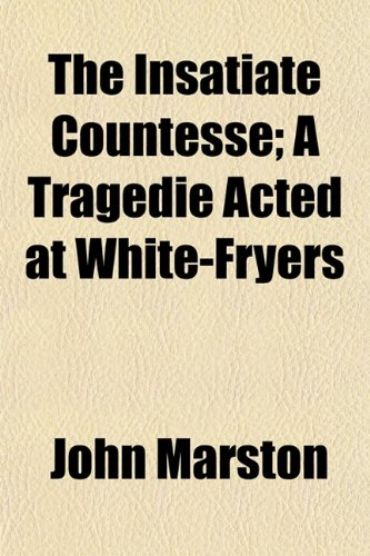 The Insatiate Countesse; A Tragedie Acted at White-Fryers (1153229943) by John Marston