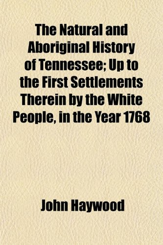 The Natural and Aboriginal History of Tennessee; Up to the First Settlements Therein by the White People, in the Year 1768 (1153231336) by John Haywood