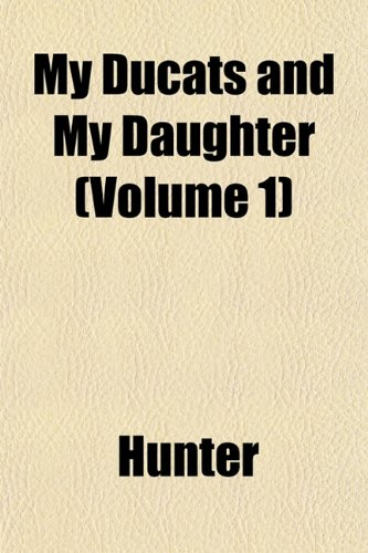 My Ducats and My Daughter (Volume 1) (9781153244916) by Hunter
