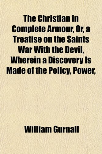 The Christian in Complete Armour, Or, a Treatise on the Saints War With the Devil, Wherein a Discovery Is Made of the Policy, Power, (1153326469) by William Gurnall