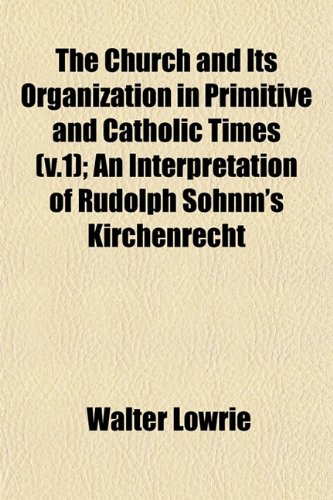 The Church and Its Organization in Primitive and Catholic Times (v.1); An Interpretation of Rudolph Sohnm's Kirchenrecht (1153327759) by Lowrie, Walter