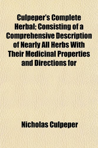 Culpeper's Complete Herbal; Consisting of a Comprehensive Description of Nearly All Herbs With Their Medicinal Properties and Directions for (1153335514) by Nicholas Culpeper