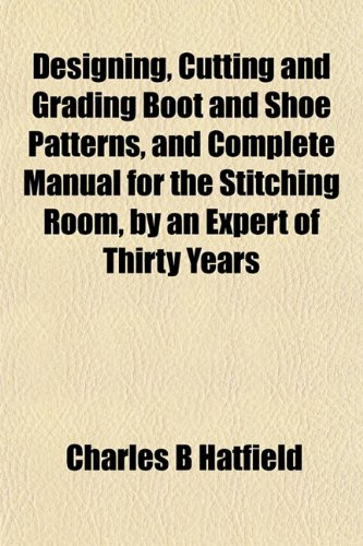 9781153341929: Designing, Cutting and Grading Boot and Shoe Patterns, and Complete Manual for the Stitching Room, by an Expert of Thirty Years