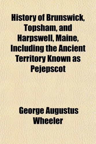 9781153383059: History of Brunswick, Topsham, and Harpswell, Maine, Including the Ancient Territory Known as Pejepscot